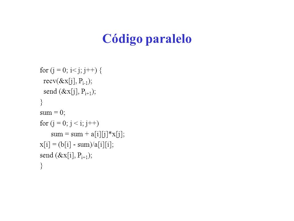 Código paralelo for (j = 0; i< j; j++) { recv(&x[j], Pi-1);
